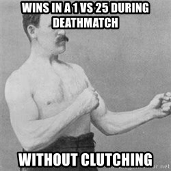 overly manlyman - Wins in a 1 vs 25 during deathmatch Without Clutching