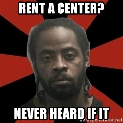 Things Black Guys Never Say - Rent a Center? Never heard if it