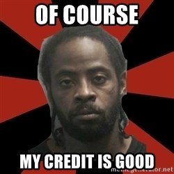 Things Black Guys Never Say - Of course My credit is good