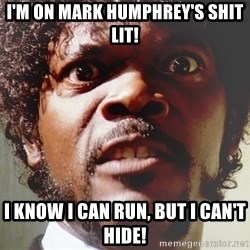 Mad Samuel L Jackson - I'm on Mark humphrey's shit lit! I know I can run, but I can't hide!