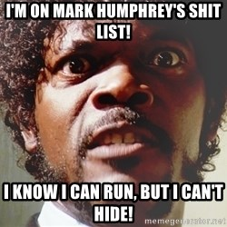 Mad Samuel L Jackson - I'm on mark humphrey's shit list! I know i can run, but I can't hide!