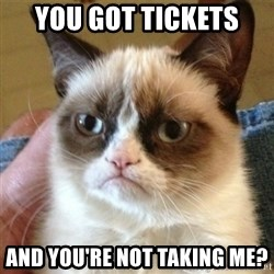 not funny cat - You got tickets  And you're not taking me?