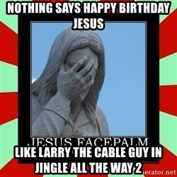Jesus Facepalm - Nothing says happy birthday jesus Like Larry the cable guy in jingle all the way 2