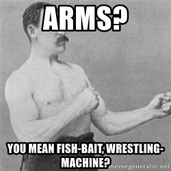 overly manlyman - Arms? You mean fish-bait, wrestling-machine?