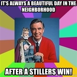 mr rogers  - it's always a beautiful day in the neighborhood after a Stillers win!