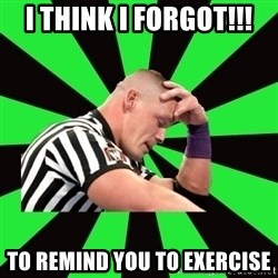 Deep Thinking Cena - I THINK I FORGOT!!! TO REMIND YOU TO EXERCISE