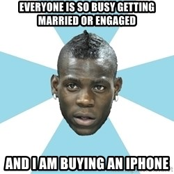 Balotelli - Everyone is so busy getting married or engaged And I am buying an iphone