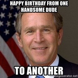 George Bush - Happy Birthday from one handsome dude To another