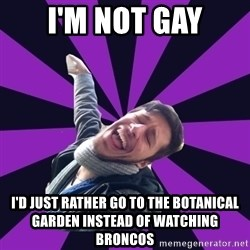 Overtly Homosexual Dan - I'm not gay I'd just rather go to the botanical garden instead of watching broncos