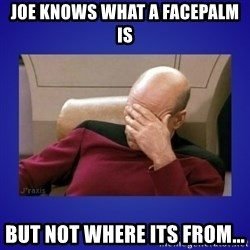 Picard facepalm  - Joe knows what a facepalm is but not where its from...