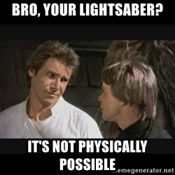 Star wars - bro, your lightsaber? it's not physically possible