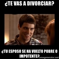 Lloyd-So you're saying there's a chance! - ¿TE VAS A DIVORCIAR? ¿TU ESPOSO SE HA VUELTO POBRE O IMPOTENTE?