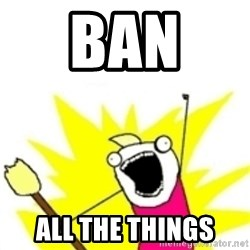 x all the y - BAN  ALL THE THINGS