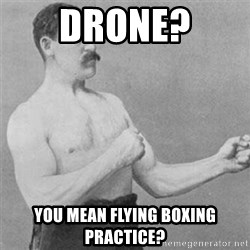 overly manlyman - Drone? You mean flying boxing practice?