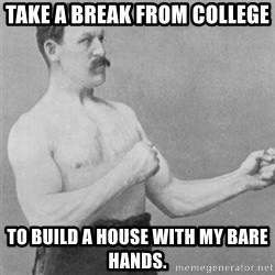 overly manlyman - take a break from college to build a house with my bare hands.
