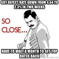 So Close... meme - Got defect rate down from 4.64 to 2.3% in two weeks  Have to wait a month to get top rated back