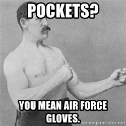 overly manlyman - Pockets? You mean Air Force Gloves.