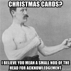 overly manlyman - christmas cards? I believe you mean a small nod of the head for acknowledgement