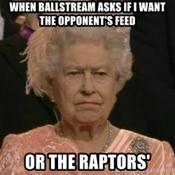 Unimpressed Queen Elizabeth  - when ballstream asks if I want the opponent's feed or the raptors'