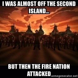until the fire nation attacked. - I was almost off the second island... But then the fire nation attacked