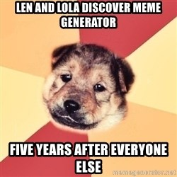 Typical Puppy - len and Lola discover meme generator Five years after everyone else