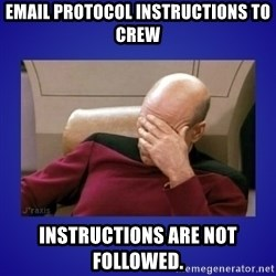 Picard facepalm  - Email Protocol Instructions To Crew Instructions are not followed.