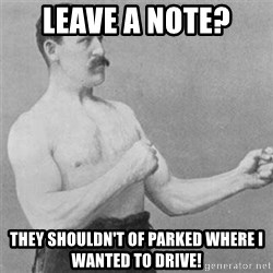 overly manlyman - Leave a note?  They shouldn't of parked where I wanted to drive!