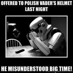 Sad Trooper - offered to polish vader's helmet last night he misunderstood big time!