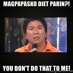 Willie Revillame me - MAGPAPASKO DIET PARIN?! YOU DON'T DO THAT TO ME!