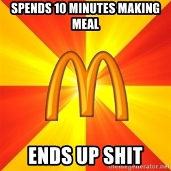 Maccas Meme - SPENDS 10 MINUTES MAKING MEAL ENDS UP SHIT