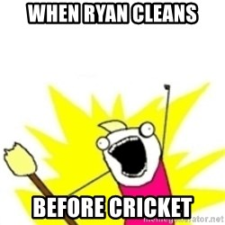x all the y - WHEN RYAN CLEANS  BEFORE CRICKET