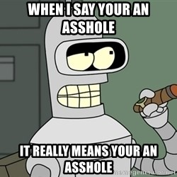 Bender - When I say your an asshole  It really means your an asshole