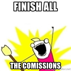 x all the y - Finish ALL The Comissions