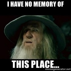 no memory gandalf - I have no memory of this place...