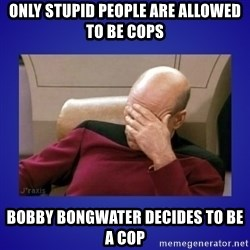 Picard facepalm  - Only stupid people are allowed to be cops Bobby bongwater decides to be a cop