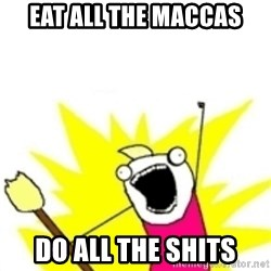 x all the y - EAT ALL THE MACCAS DO ALL THE SHITS