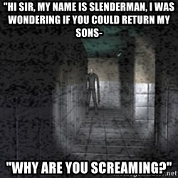 """Slender game - """"Hi sir, my name is slenderman, i was wondering if you could return my sons- """"why are you screaming?"""""""