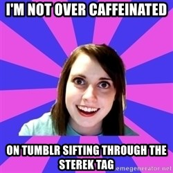 over attached girlfriend - I'm not over caffeinated On Tumblr sifting through the Sterek tag