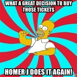 Frases Homero Simpson - What a great decision to buy those tickets Homer J does it again!