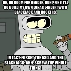 Bender - Oh, no room for Bender, huh? Fine! I'll go build my own lunar l4nder! With blackjack and hookers. In fact, forget the asd and the blackjack. Ahh, screw the whole thing!