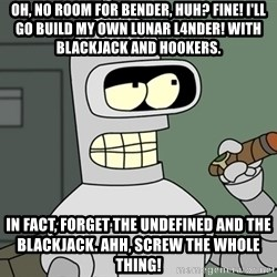 Bender - Oh, no room for Bender, huh? Fine! I'll go build my own lunar l4nder! With blackjack and hookers. In fact, forget the undefined and the blackjack. Ahh, screw the whole thing!