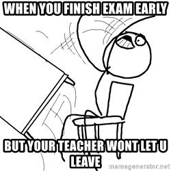 Desk Flip Rage Guy - When you finish exam early but your teacher wont let u leave