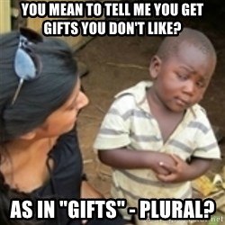 "Skeptical african kid  - you mean to tell me you get gifts you don't like? as in ""gifts"" - plural?"