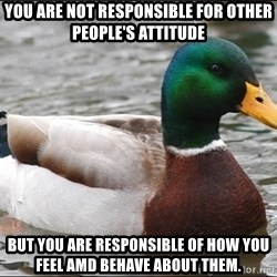 Actual Advice Mallard 1 - you are not responsible for other people's attitude but you are responsible of how you feel amd behave about them.