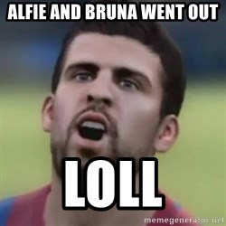 LOL PIQUE - Alfie and Bruna went out LOLL