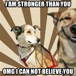Stoner dogs concerned friend - I am stronger than you Omg I can not believe you
