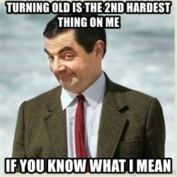 MR bean - Turning old is the 2nd hardest thing on me if you know what I mean