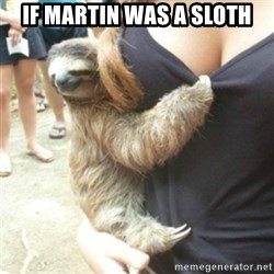 Perverted Sloth - If Martin was a Sloth