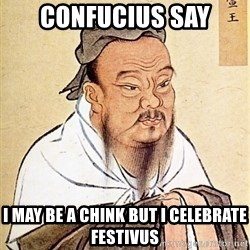 Confucious - Confucius say I may be a chink but I celebrate Festivus