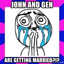 tears of joy dude - John and Gen Are getting married?!?